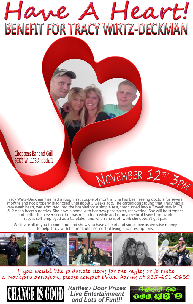 Have A Heart for Tracy Wirtz-Deckman Benefit – November 12, 2016 at 3PM.  Raffles - Door Prizes - Live Entertainment with Change Is Good and Dawn of the 80's Bands. Lots of Fun!!  Tracy Wirtz-Deckman has had a rough last couple of months. She has been seeing doctors for several months and not properly diagnosed until about 3 weeks ago. The cardiologist found that Tracy had a very weak heart, was admitted into the hospital for a simple test, that turned into a 2 week stay in ICU & 2 open heart surgeries. She now is home with her new pacemaker, recovering. She will be stronger and better than ever soon, but has rehab for a while and is on a medical leave from work. Tracy is self-employed as a Caretaker and when she is off work she doesnt get paid.  We invite all of you to come out and show you have a heart and some love as we raise money to help Tracy with her rent, utilities, cost of living and prescriptions.  If you would like to donate items for the raffles or to make a monetary donation, please contact Dawn Adams at 815-651-0630.