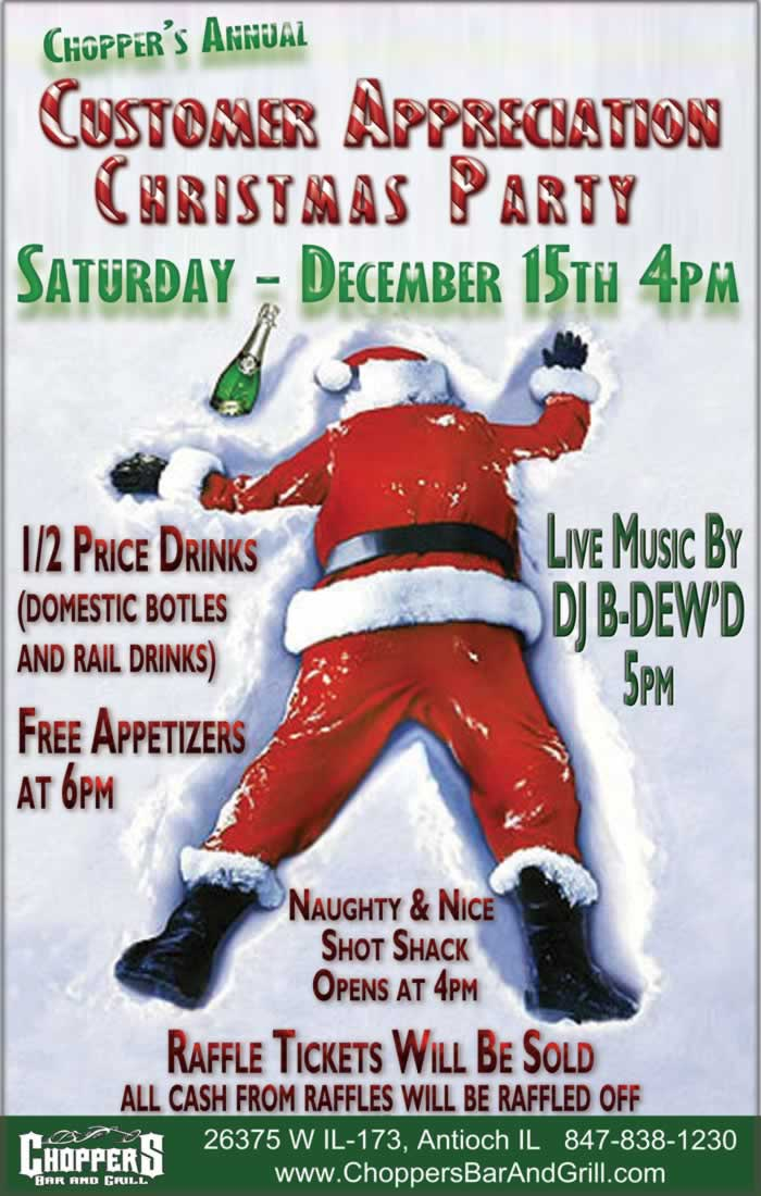 Choppers Anuual Customer Appreciation Christmas Party Saturday Dec. 15th 4pm. Half price drink specials on domestic bottles and rail drinks.  Naughty and Nice Shot Shack Opens at 4pm. Live Music by DJ B-Dewd at 5pm. Free Appetizers at 6pm. Raffle tickets will be sold.  All money from those raffles, will also be raffled off. Choppers Bar and Grill