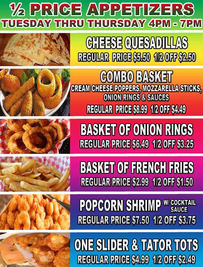 ½ Price Appetizers Tuesday thru Thursday, 4pm – 7pm. Cheese Quesadillas - Regular  price $5.50  1/2 off $2.50. Combo basket: Cream Cheese Poppers, Mozzarella Sticks, Onion Rings & Sauces - Regular  price $8.99  1/2 off $4.49. Basket of Onion rings - Regular price $6.49  1/2 off $3.25. Basket of French Fries - Regular price $2.99  1/2 off $1.50. Popcorn Shrimp: w/ cocktail sauce  - Regular price $7.50  1/2 off $3.75 One Slider & Tator Tots - Regular price $4.99  1/2 off $2.49