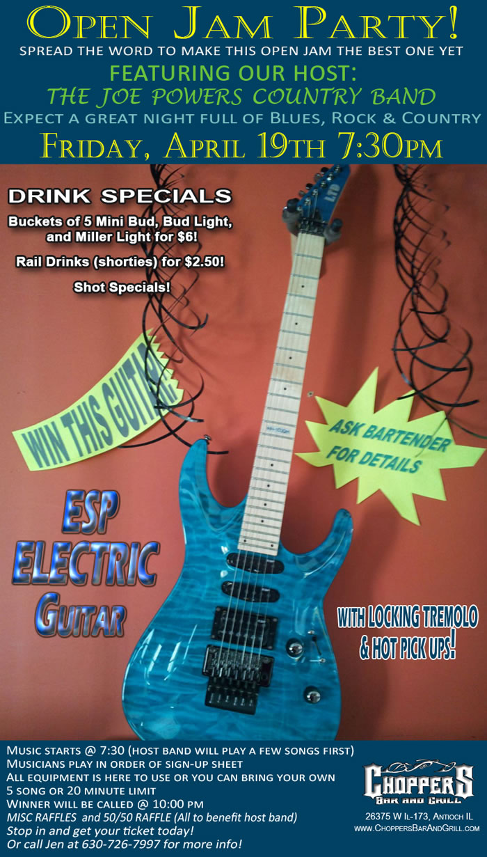 Open Jam Party – April 19th 7:30 pm.  You have a chance to win a new ESP Electric Guitar w/ Locking Tremolo and Hot Pick Ups! Buckets of $5 mini Bud, Bud Light, and Miller Lights for $6.00  Rail Drinks (shorties) for $2.50 and Shot Specials!  All the Details: Featuring our host: The Joe Powers Country Band. Music starts @ 7:30 (host band will play a few songs first).  Musicians play in order of sign-up sheet.  All equipment is here to use or you can bring your own. 5 song or 20 minute limit.  Winner will be called @ 10:00 pm  MISC RAFFLES THROUGHOUT THE NIGHT!  Stop in and get your ticket today or call Jen at 630-726-7997 for more info!