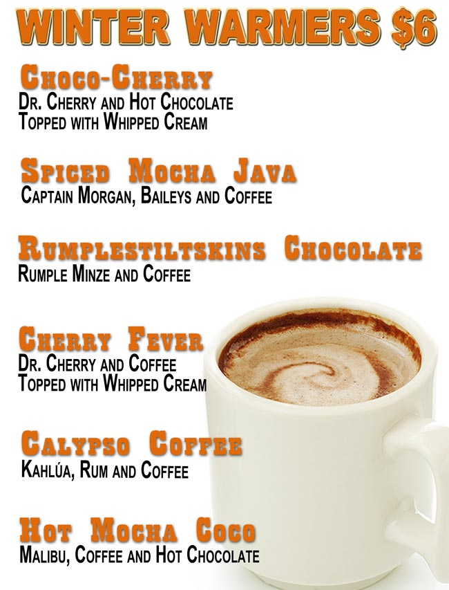 CHOPPERS WINTER WARMERS $6.00 Choco-Cherry: Dr. Cherry and Hot Chocolate Topped with Whipped Cream;  Spiced Mocha Java: Captain Morgan, Baileys and Coffee;  Rumplestiltskins Chocolate: Rumple Minze and Coffee;  Cherry Fever: Dr. Cherry and Coffee Topped with Whipped Cream;  Calypso Coffee: Kahlúa, Rum and Coffee;  Hot Mocha Coco: Malibu, Coffee and Hot Chocolate